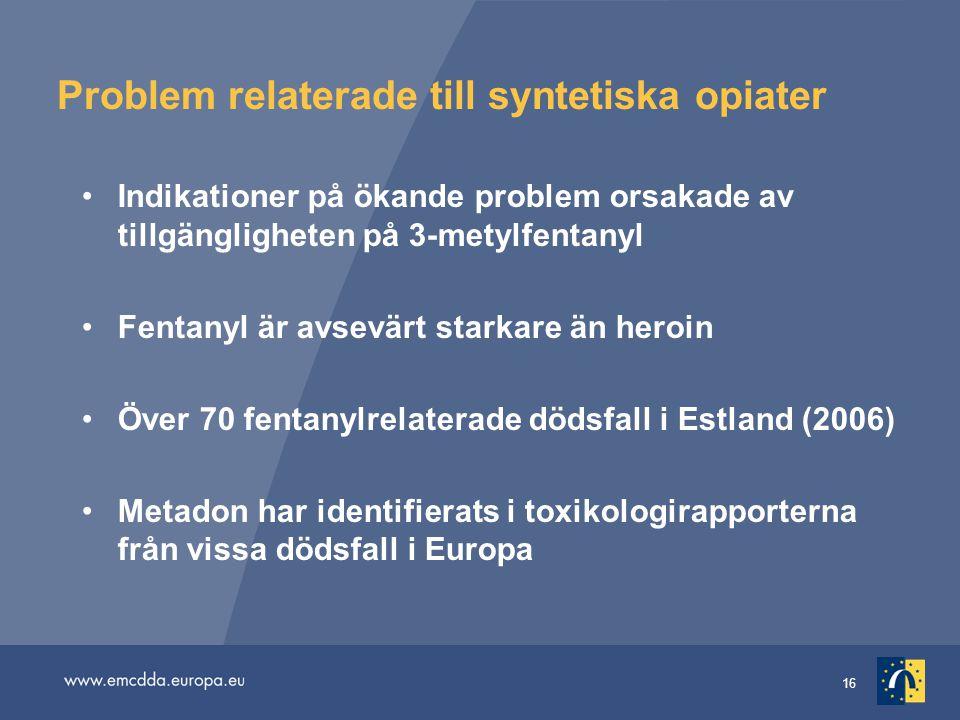 16 Problem relaterade till syntetiska opiater Indikationer på ökande problem orsakade av tillgängligheten på 3-metylfentanyl Fentanyl är avsevärt starkare än heroin Över 70 fentanylrelaterade dödsfall i Estland (2006) Metadon har identifierats i toxikologirapporterna från vissa dödsfall i Europa