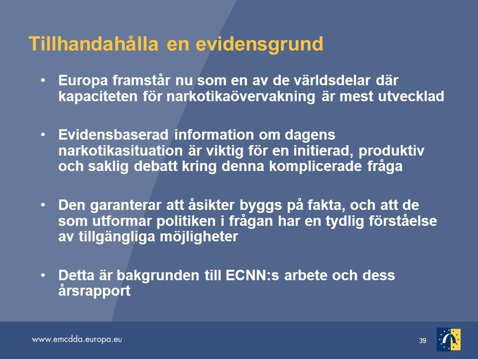 39 Tillhandahålla en evidensgrund Europa framstår nu som en av de världsdelar där kapaciteten för narkotikaövervakning är mest utvecklad Evidensbaserad information om dagens narkotikasituation är viktig för en initierad, produktiv och saklig debatt kring denna komplicerade fråga Den garanterar att åsikter byggs på fakta, och att de som utformar politiken i frågan har en tydlig förståelse av tillgängliga möjligheter Detta är bakgrunden till ECNN:s arbete och dess årsrapport