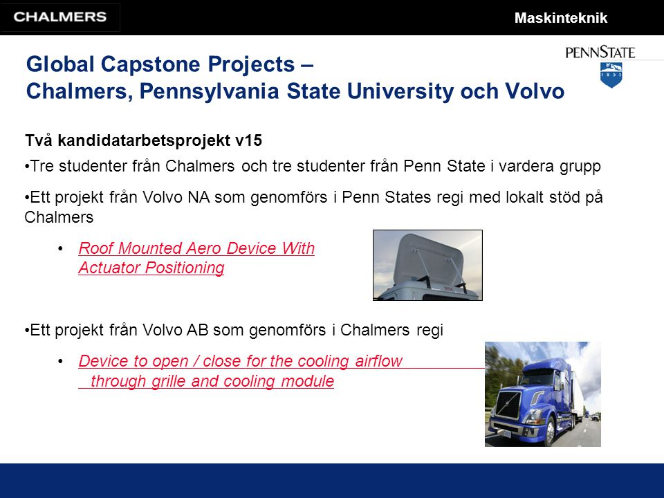 Maskinteknik Global Capstone Projects – Chalmers, Pennsylvania State University och Volvo Två kandidatarbetsprojekt v15 Tre studenter från Chalmers och tre studenter från Penn State i vardera grupp Ett projekt från Volvo NA som genomförs i Penn States regi med lokalt stöd på Chalmers Roof Mounted Aero Device With Actuator PositioningRoof Mounted Aero Device With Actuator Positioning Ett projekt från Volvo AB som genomförs i Chalmers regi Device to open / close for the cooling airflow through grille and cooling moduleDevice to open / close for the cooling airflow through grille and cooling module