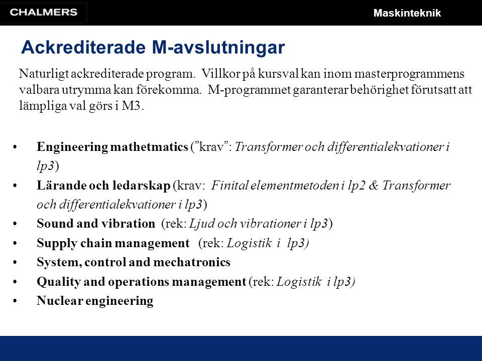 Maskinteknik Ackrediterade M-avslutningar Engineering mathetmatics ( krav : Transformer och differentialekvationer i lp3) Lärande och ledarskap (krav: Finital elementmetoden i lp2 & Transformer och differentialekvationer i lp3) Sound and vibration (rek: Ljud och vibrationer i lp3) Supply chain management (rek: Logistik i lp3) System, control and mechatronics Quality and operations management (rek: Logistik i lp3) Nuclear engineering Naturligt ackrediterade program.
