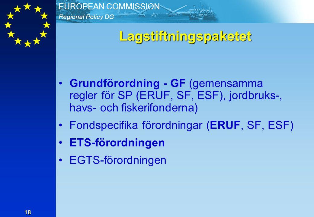 Regional Policy DG EUROPEAN COMMISSION 18 Lagstiftningspaketet Grundförordning - GF (gemensamma regler för SP (ERUF, SF, ESF), jordbruks-, havs- och fiskerifonderna) Fondspecifika förordningar (ERUF, SF, ESF) ETS-förordningen EGTS-förordningen