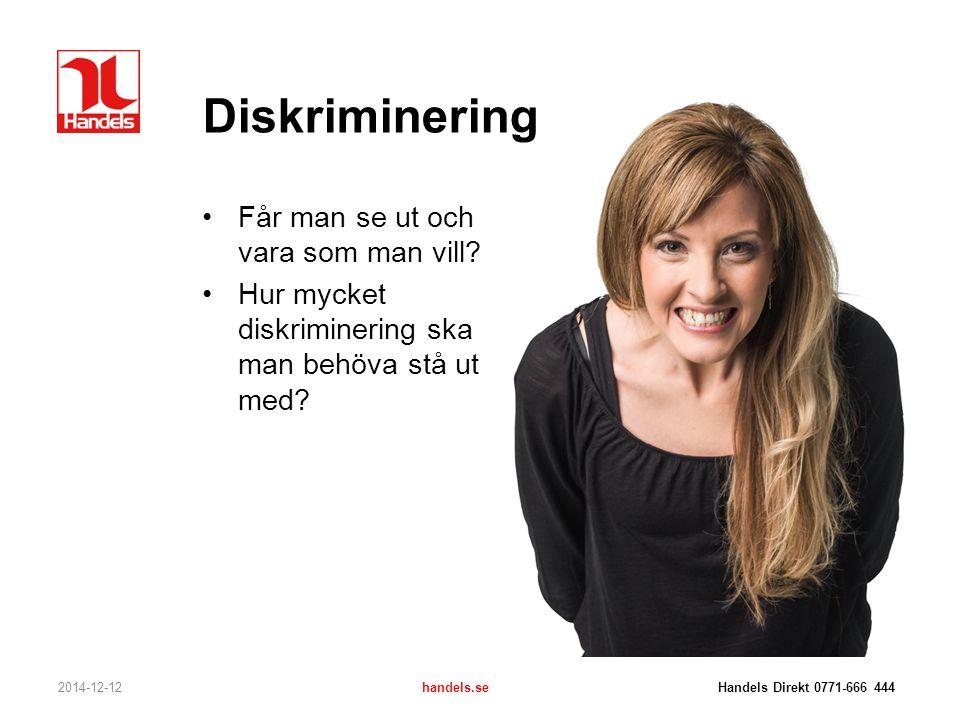 Diskriminering Får man se ut och vara som man vill? Hur mycket diskriminering ska man behöva stå ut med? 2014-12-12handels.se Handels Direkt 0771-666