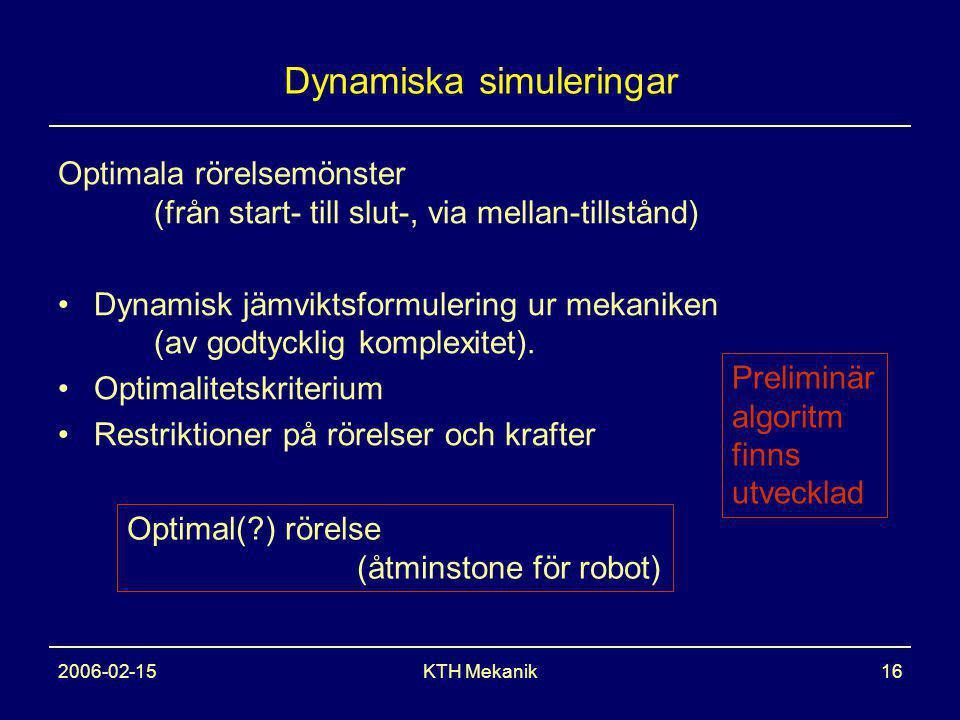 2006-02-15KTH Mekanik16 Dynamiska simuleringar Optimala rörelsemönster (från start- till slut-, via mellan-tillstånd) Dynamisk jämviktsformulering ur mekaniken (av godtycklig komplexitet).