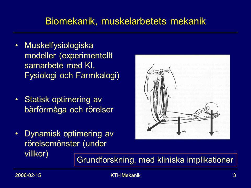 2006-02-15KTH Mekanik3 Biomekanik, muskelarbetets mekanik Muskelfysiologiska modeller (experimentellt samarbete med KI, Fysiologi och Farmkalogi) Statisk optimering av bärförmåga och rörelser Dynamisk optimering av rörelsemönster (under villkor) Grundforskning, med kliniska implikationer
