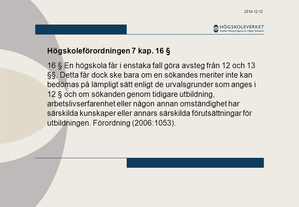 2014-12-12 Högskoleförordningen 7 kap. 16 § 16 § En högskola får i enstaka fall göra avsteg från 12 och 13 §§. Detta får dock ske bara om en sökandes