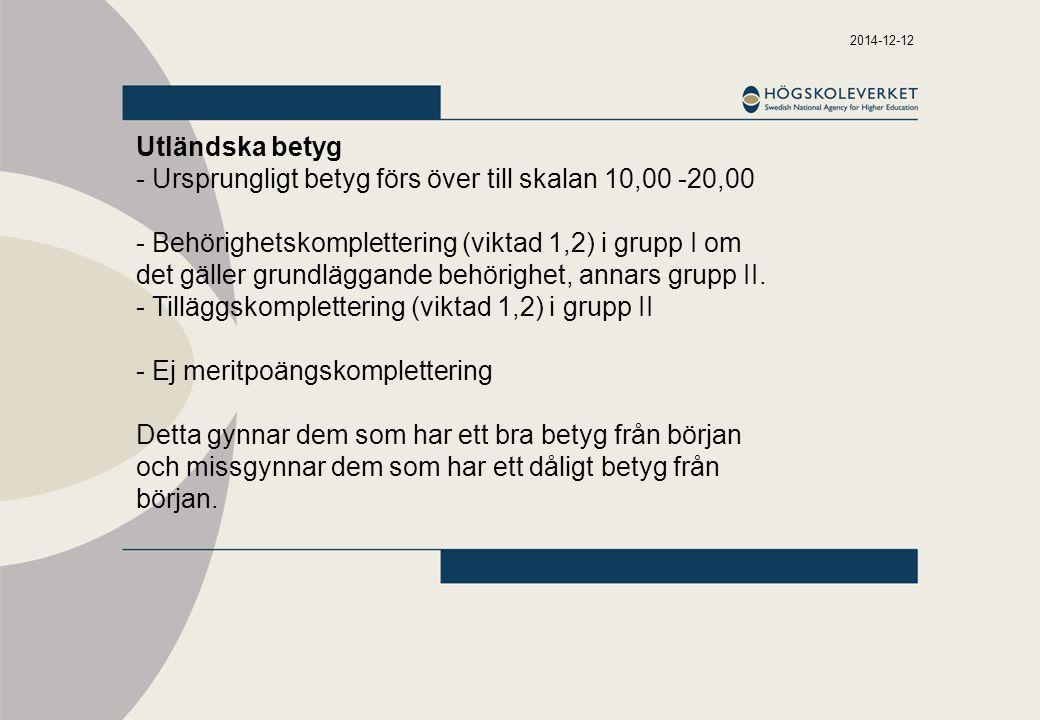 2014-12-12 Utländska betyg - Ursprungligt betyg förs över till skalan 10,00 -20,00 - Behörighetskomplettering (viktad 1,2) i grupp I om det gäller grundläggande behörighet, annars grupp II.