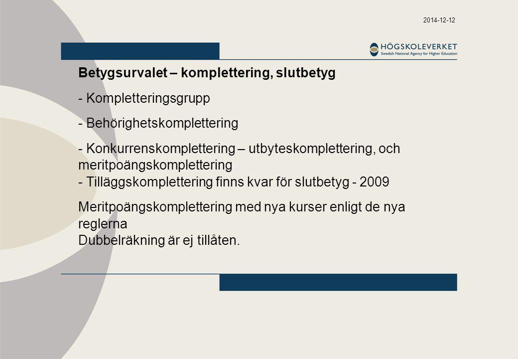 2014-12-12 Betygsurvalet – komplettering, slutbetyg - Kompletteringsgrupp - Behörighetskomplettering - Konkurrenskomplettering – utbyteskomplettering, och meritpoängskomplettering - Tilläggskomplettering finns kvar för slutbetyg - 2009 Meritpoängskomplettering med nya kurser enligt de nya reglerna Dubbelräkning är ej tillåten.
