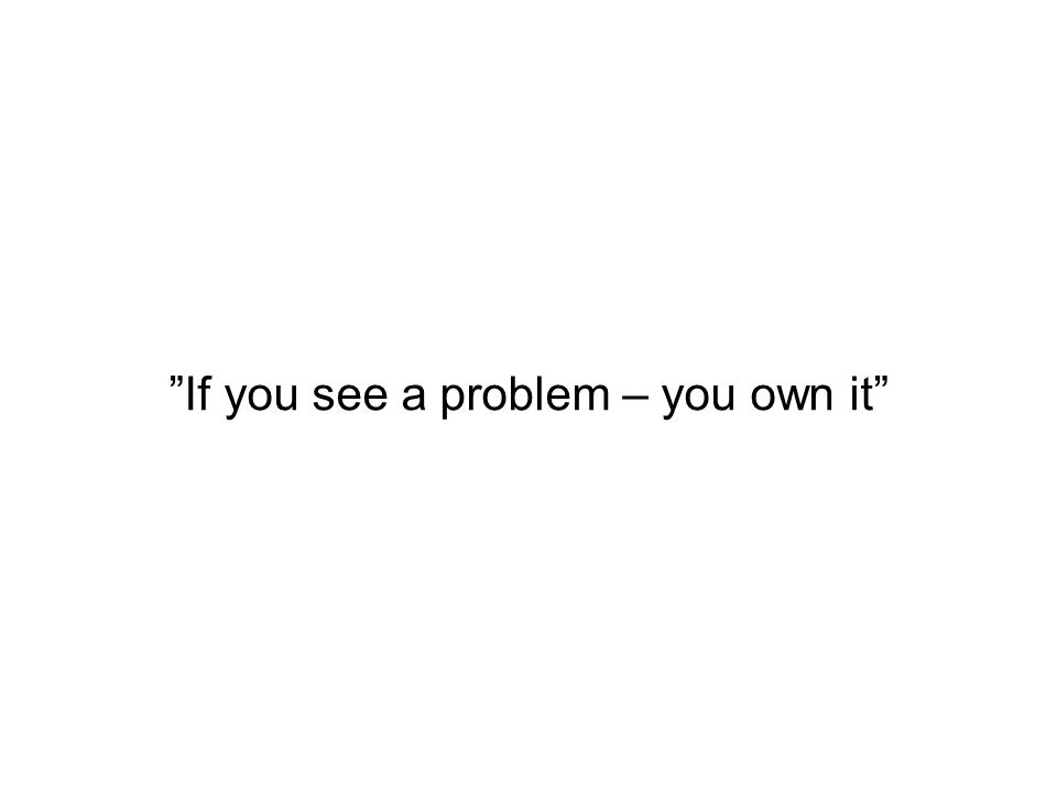 If you see a problem – you own it