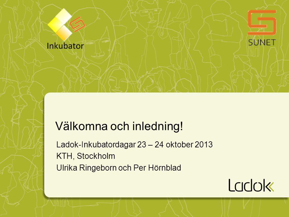Välkomna och inledning! Ladok-Inkubatordagar 23 – 24 oktober 2013 KTH, Stockholm Ulrika Ringeborn och Per Hörnblad