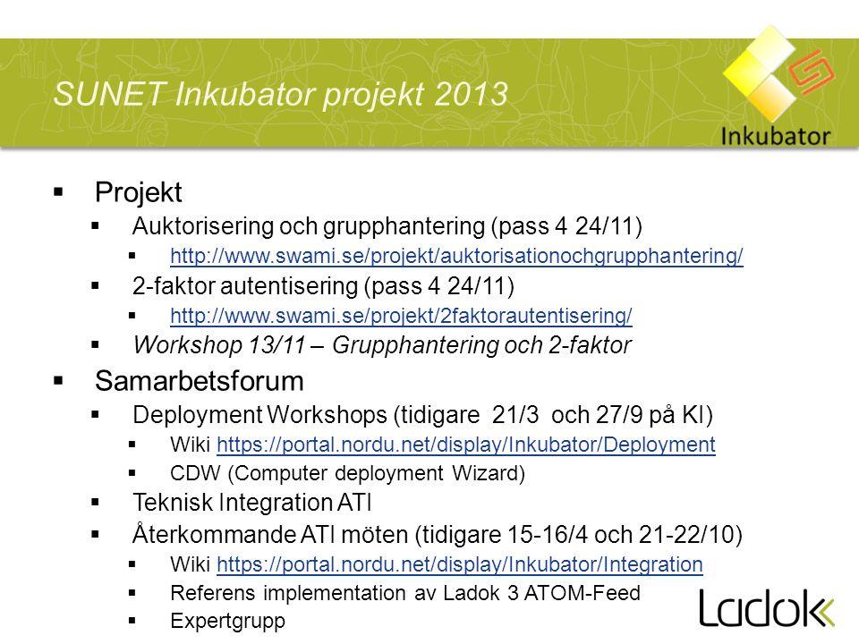 SUNET Inkubator projekt 2013  Projekt  Auktorisering och grupphantering (pass 4 24/11)  http://www.swami.se/projekt/auktorisationochgrupphantering/ http://www.swami.se/projekt/auktorisationochgrupphantering/  2-faktor autentisering (pass 4 24/11)  http://www.swami.se/projekt/2faktorautentisering/ http://www.swami.se/projekt/2faktorautentisering/  Workshop 13/11 – Grupphantering och 2-faktor  Samarbetsforum  Deployment Workshops (tidigare 21/3 och 27/9 på KI)  Wiki https://portal.nordu.net/display/Inkubator/Deploymenthttps://portal.nordu.net/display/Inkubator/Deployment  CDW (Computer deployment Wizard)  Teknisk Integration ATI  Återkommande ATI möten (tidigare 15-16/4 och 21-22/10)  Wiki https://portal.nordu.net/display/Inkubator/Integrationhttps://portal.nordu.net/display/Inkubator/Integration  Referens implementation av Ladok 3 ATOM-Feed  Expertgrupp