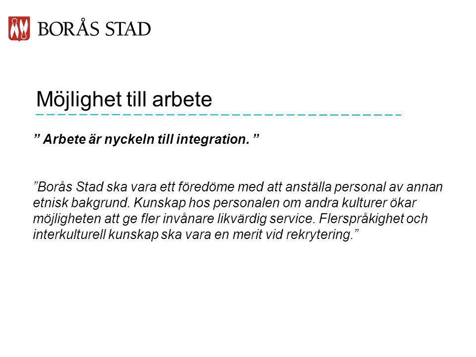 """Möjlighet till arbete """" Arbete är nyckeln till integration. """" """"Borås Stad ska vara ett föredöme med att anställa personal av annan etnisk bakgrund. Ku"""