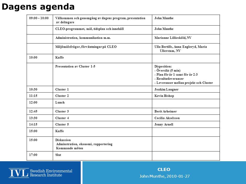 CLEO John Munthe, 2010-01-27 Dagens agenda 09:00 – 10:00Välkommen och genomgång av dagens program, presentation av deltagare John Munthe CLEO-programmet, mål, tidsplan och innehållJohn Munthe Administration, kommunikation m.m.Marianne Lilliesköld, NV Miljömålsfrågor, förväntningar på CLEOUlla Bertills, Anna Engleryd, Maria Ullerstam, NV 10:00Kaffe Presentation av Cluster 1-5Disposition: - Översikt (5 min) - Plan för år 1 samt för år 2-3 - Resultatleveranser - Leveranser mellan projekt och Cluster 10:30Cluster 1Joakim Langner 11:15Cluster 2Kevin Bishop 12:00Lunch 12:45Cluster 3Berit Arheimer 13:30Cluster 4Cecilia Akselsson 14:15Cluster 5Jenny Arnell 15:00Kaffe 15:00Diskussion Adminstration, ekonomi, rapportering Kommande möten 17:00Slut