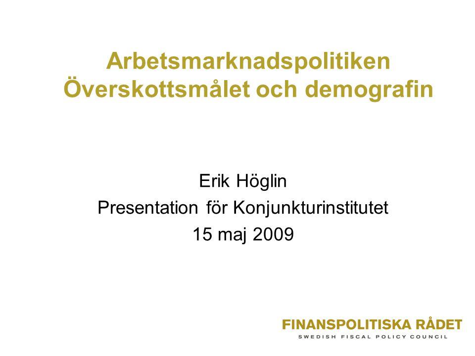 Arbetsmarknadspolitiken Överskottsmålet och demografin Erik Höglin Presentation för Konjunkturinstitutet 15 maj 2009