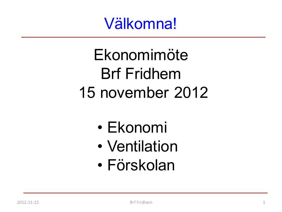 Välkomna! Ekonomimöte Brf Fridhem 15 november 2012 Ekonomi Ventilation Förskolan 2012-11-151Brf Fridhem