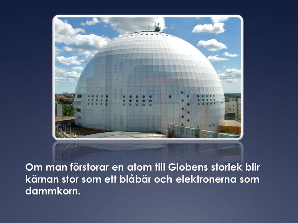 Om man förstorar en atom till Globens storlek blir kärnan stor som ett blåbär och elektronerna som dammkorn.