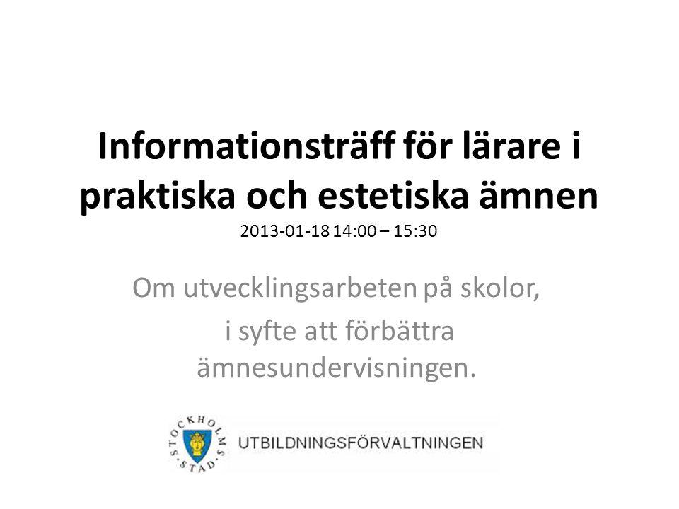 Informationsträff för lärare i praktiska och estetiska ämnen 2013-01-18 14:00 – 15:30 Om utvecklingsarbeten på skolor, i syfte att förbättra ämnesundervisningen.