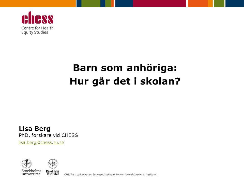 Barn som anhöriga: Hur går det i skolan? Lisa Berg PhD, forskare vid CHESS lisa.berg@chess.su.se