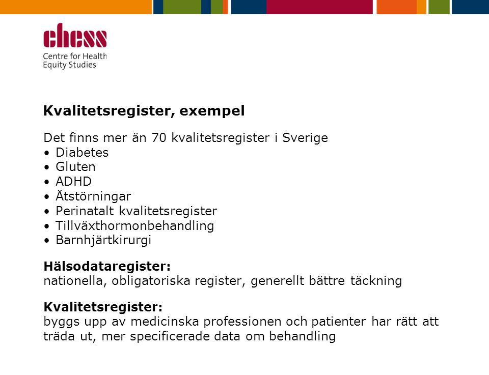 Kvalitetsregister, exempel Det finns mer än 70 kvalitetsregister i Sverige Diabetes Gluten ADHD Ätstörningar Perinatalt kvalitetsregister Tillväxthormonbehandling Barnhjärtkirurgi Hälsodataregister: nationella, obligatoriska register, generellt bättre täckning Kvalitetsregister: byggs upp av medicinska professionen och patienter har rätt att träda ut, mer specificerade data om behandling