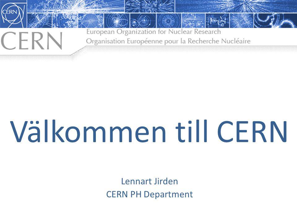 Lennart Jirden CERN PH Department Välkommen till CERN