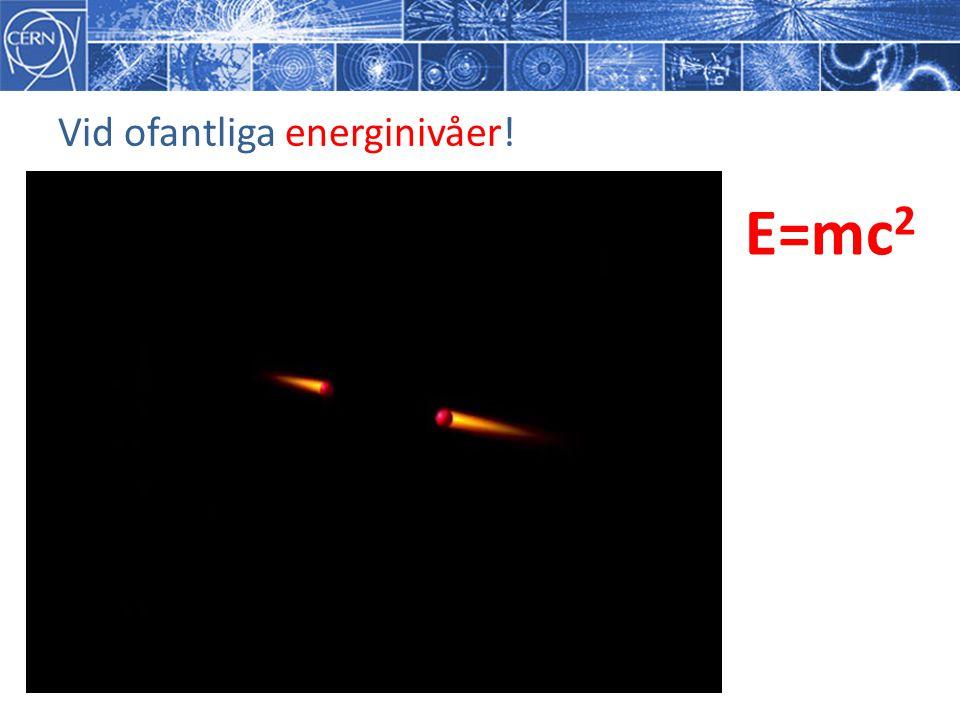 Vid ofantliga energinivåer! E=mc 2