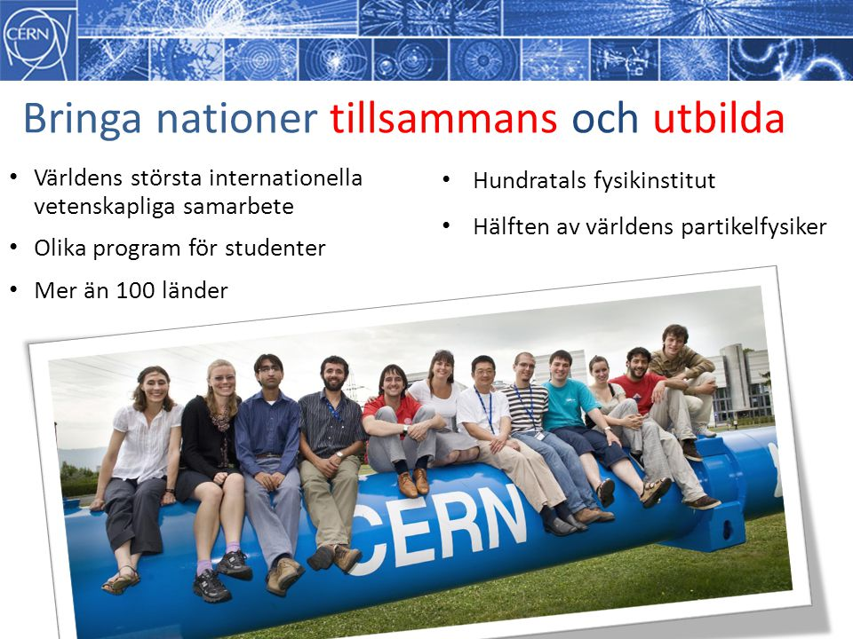 Bringa nationer tillsammans och utbilda Världens största internationella vetenskapliga samarbete Olika program för studenter Mer än 100 länder Hundrat