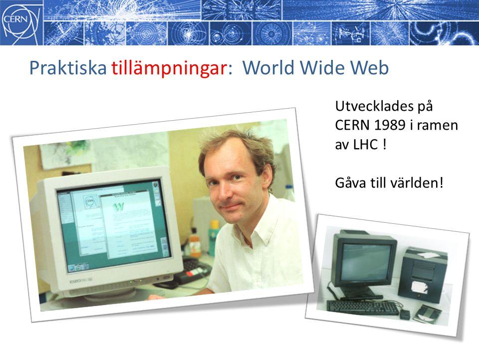 Praktiska tillämpningar: World Wide Web Utvecklades på CERN 1989 i ramen av LHC ! Gåva till världen!