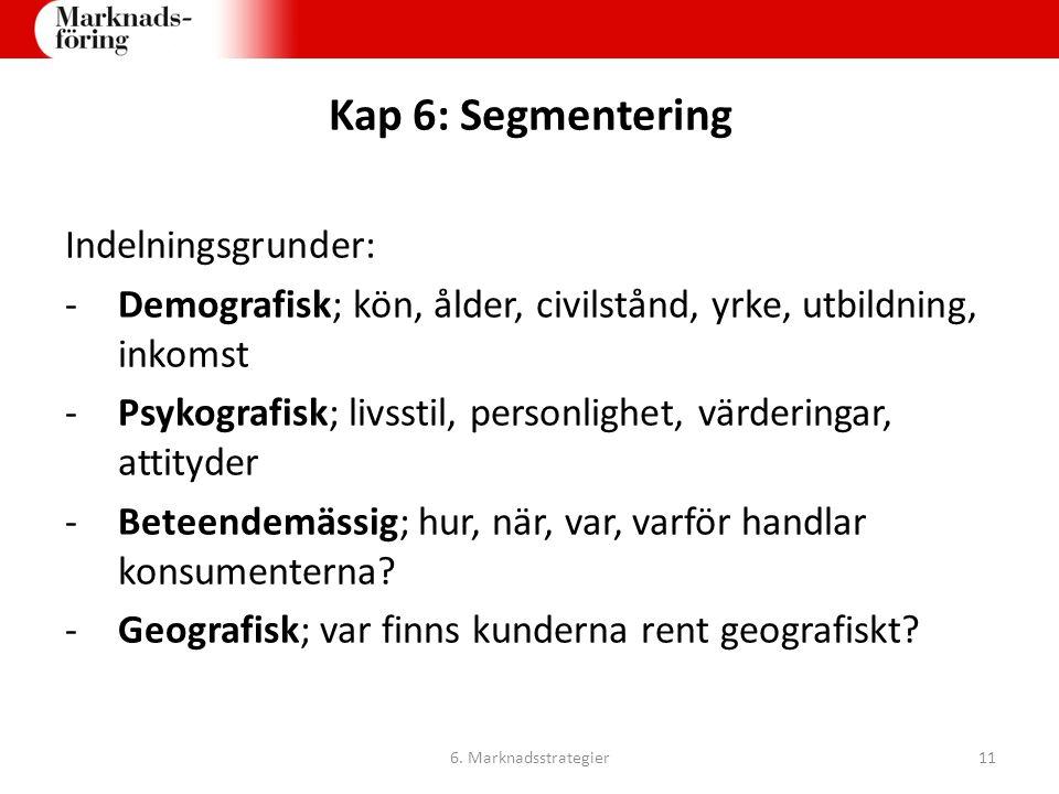 Kap 6: Segmentering Indelningsgrunder: -Demografisk; kön, ålder, civilstånd, yrke, utbildning, inkomst -Psykografisk; livsstil, personlighet, värderin