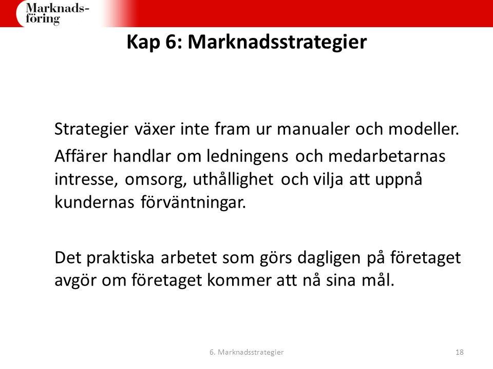 Kap 6: Marknadsstrategier Strategier växer inte fram ur manualer och modeller. Affärer handlar om ledningens och medarbetarnas intresse, omsorg, uthål