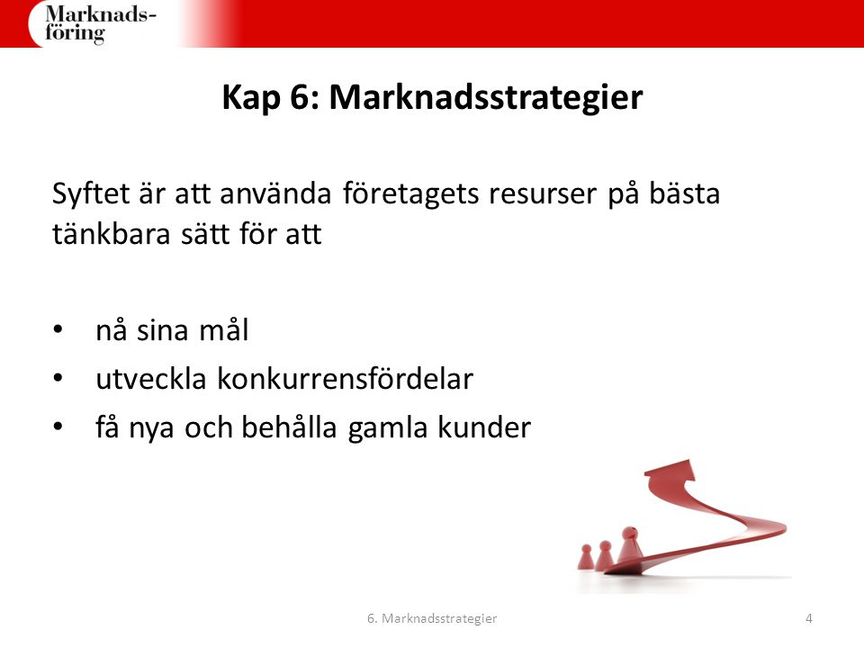 Kap 6: Marknadsstrategier Syftet är att använda företagets resurser på bästa tänkbara sätt för att nå sina mål utveckla konkurrensfördelar få nya och