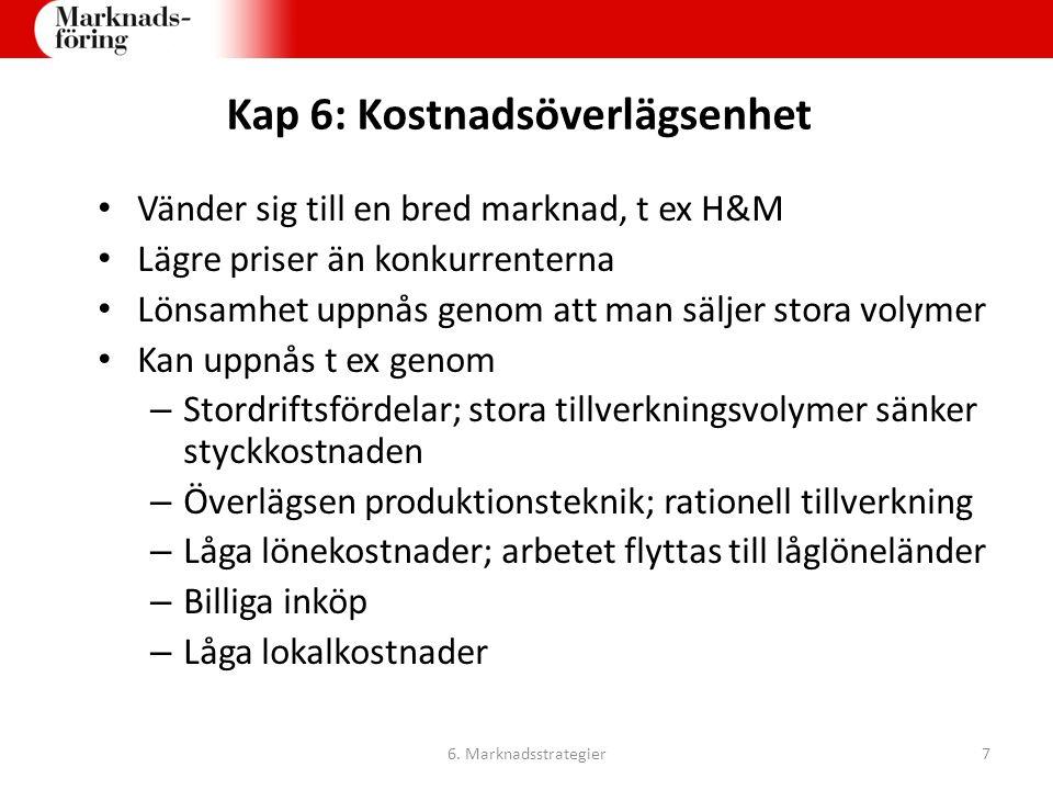 Kap 6: Kostnadsöverlägsenhet Vänder sig till en bred marknad, t ex H&M Lägre priser än konkurrenterna Lönsamhet uppnås genom att man säljer stora voly