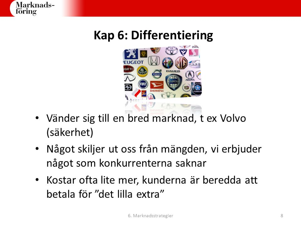 Kap 6: Differentiering Vänder sig till en bred marknad, t ex Volvo (säkerhet) Något skiljer ut oss från mängden, vi erbjuder något som konkurrenterna