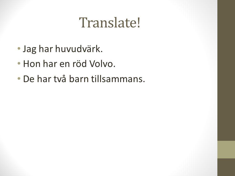Translate! Jag har huvudvärk. Hon har en röd Volvo. De har två barn tillsammans.