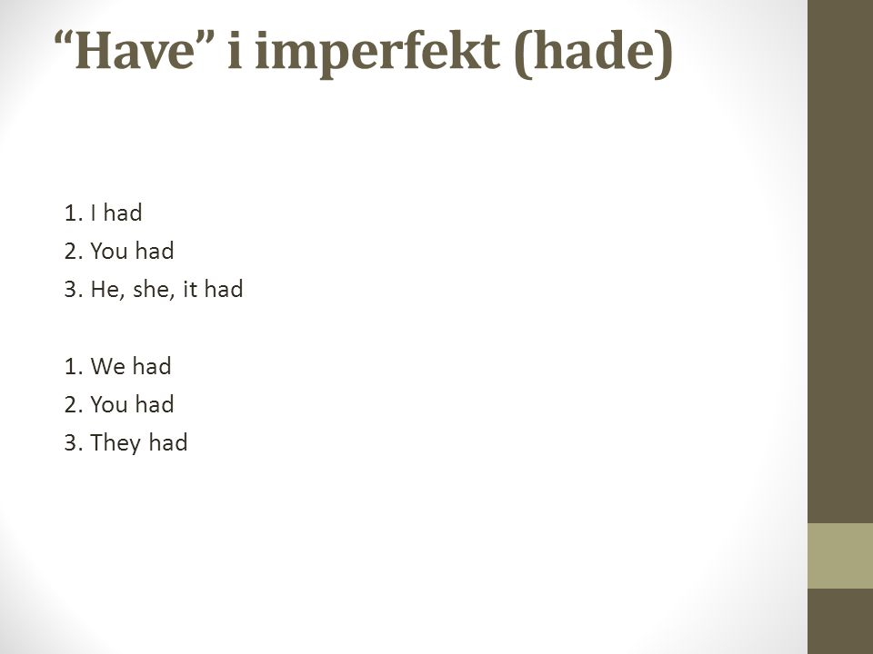 Have i imperfekt (hade) 1. I had 2. You had 3. He, she, it had 1. We had 2. You had 3. They had