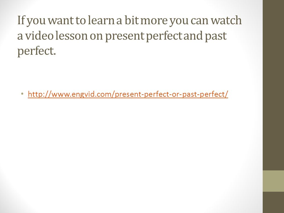 If you want to learn a bit more you can watch a video lesson on present perfect and past perfect.