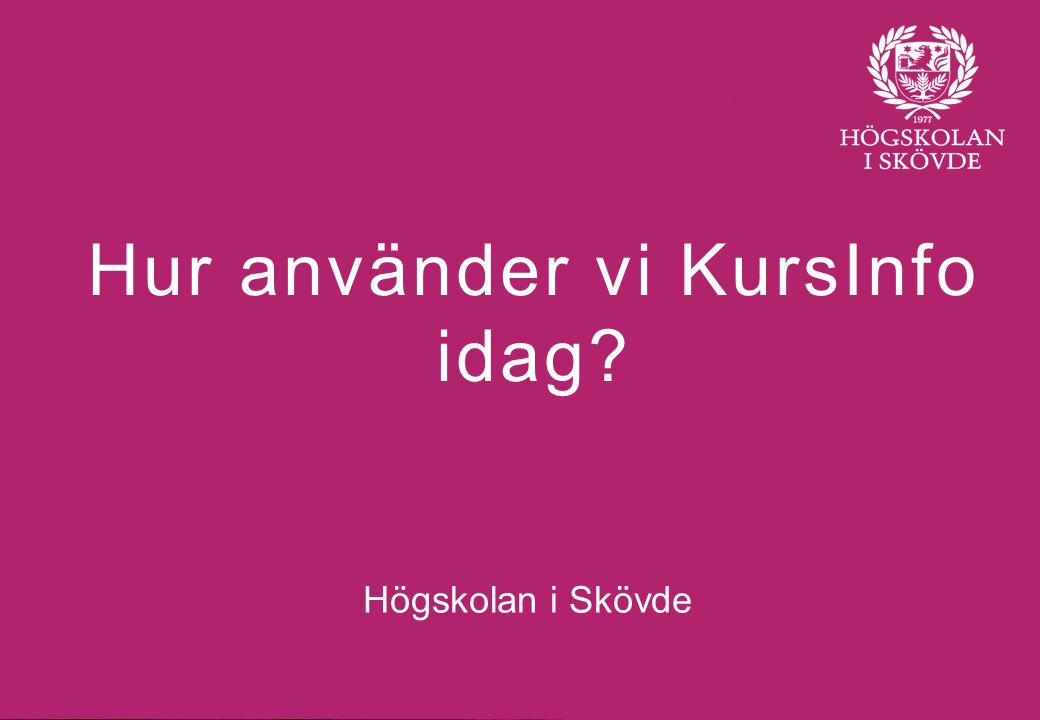 Bild 1 Hur använder vi KursInfo idag Högskolan i Skövde