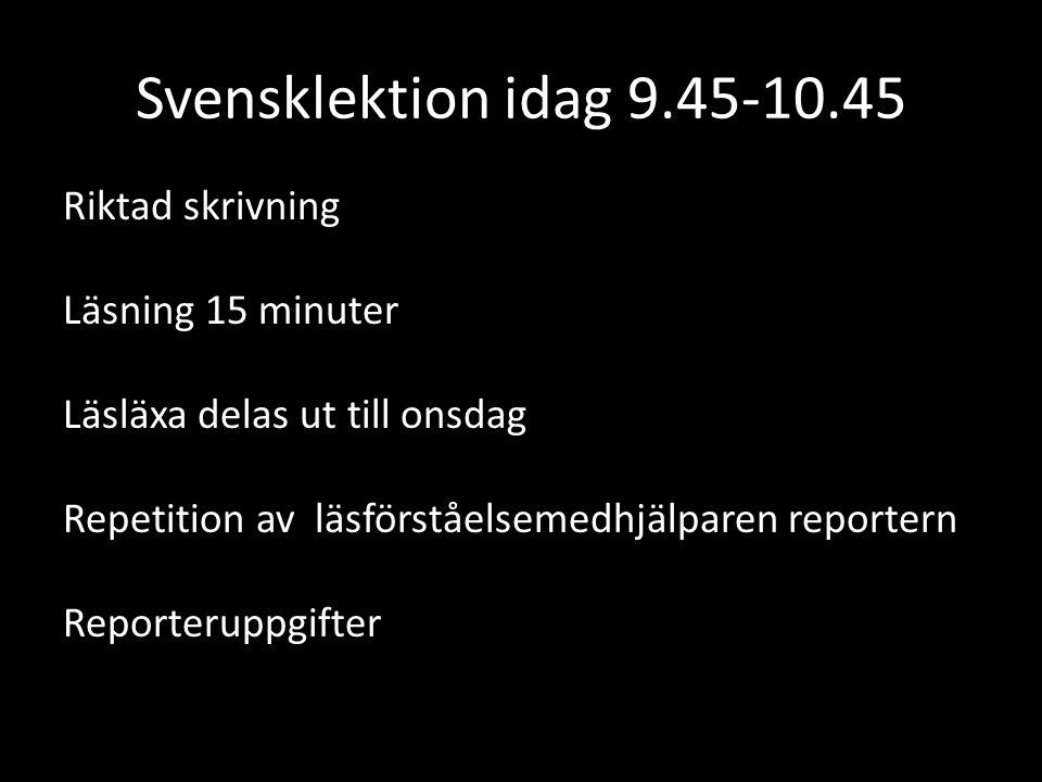 Svensklektion idag 9.45-10.45 Riktad skrivning Läsning 15 minuter Läsläxa delas ut till onsdag Repetition av läsförståelsemedhjälparen reportern Repor