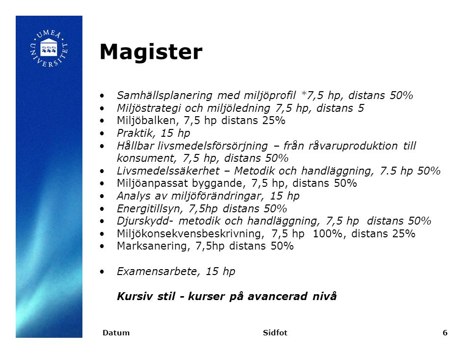 Magister Samhällsplanering med miljöprofil *7,5 hp, distans 50% Miljöstrategi och miljöledning 7,5 hp, distans 5 Miljöbalken, 7,5 hp distans 25% Praktik, 15 hp Hållbar livsmedelsförsörjning – från råvaruproduktion till konsument, 7,5 hp, distans 50% Livsmedelssäkerhet – Metodik och handläggning, 7.5 hp 50% Miljöanpassat byggande, 7,5 hp, distans 50% Analys av miljöförändringar, 15 hp Energitillsyn, 7,5hp distans 50% Djurskydd- metodik och handläggning, 7,5 hp distans 50% Miljökonsekvensbeskrivning, 7,5 hp 100%, distans 25% Marksanering, 7,5hp distans 50% Examensarbete, 15 hp Kursiv stil - kurser på avancerad nivå DatumSidfot6