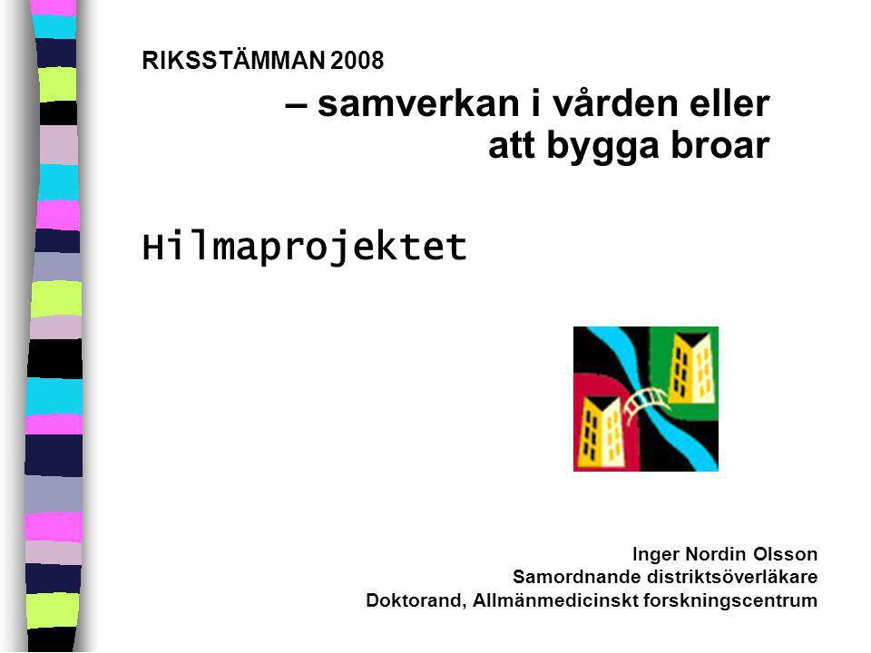 RIKSSTÄMMAN 2008 – samverkan i vården eller att bygga broar Hilmaprojektet Inger Nordin Olsson Samordnande distriktsöverläkare Doktorand, Allmänmedicinskt forskningscentrum