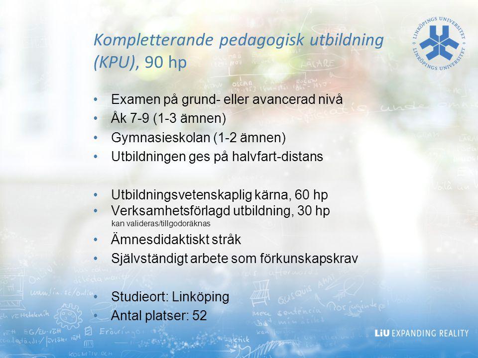 Kompletterande pedagogisk utbildning (KPU), 90 hp Examen på grund- eller avancerad nivå Åk 7-9 (1-3 ämnen) Gymnasieskolan (1-2 ämnen) Utbildningen ges på halvfart-distans Utbildningsvetenskaplig kärna, 60 hp Verksamhetsförlagd utbildning, 30 hp kan valideras/tillgodoräknas Ämnesdidaktiskt stråk Självständigt arbete som förkunskapskrav Studieort: Linköping Antal platser: 52