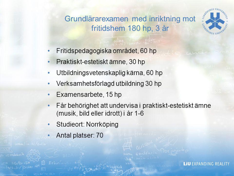 Grundlärarexamen med inriktning mot fritidshem 180 hp, 3 år Fritidspedagogiska området, 60 hp Praktiskt-estetiskt ämne, 30 hp Utbildningsvetenskaplig kärna, 60 hp Verksamhetsförlagd utbildning 30 hp Examensarbete, 15 hp Får behörighet att undervisa i praktiskt-estetiskt ämne (musik, bild eller idrott) i år 1-6 Studieort: Norrköping Antal platser: 70