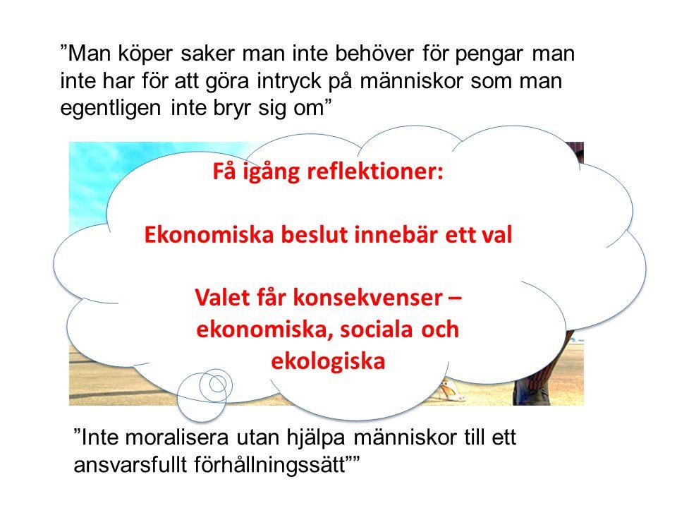Man köper saker man inte behöver för pengar man inte har för att göra intryck på människor som man egentligen inte bryr sig om Inte moralisera utan hjälpa människor till ett ansvarsfullt förhållningssätt Få igång reflektioner: Ekonomiska beslut innebär ett val Valet får konsekvenser – ekonomiska, sociala och ekologiska Få igång reflektioner: Ekonomiska beslut innebär ett val Valet får konsekvenser – ekonomiska, sociala och ekologiska