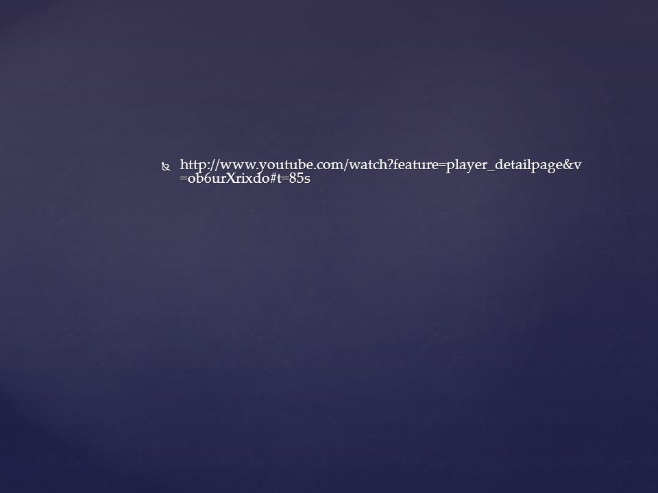  http://www.youtube.com/watch?feature=player_detailpage&v =ob6urXrixdo#t=85s
