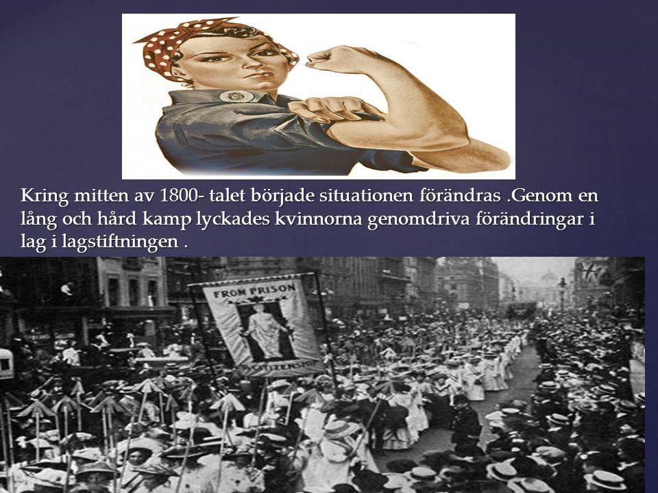Kring mitten av 1800- talet började situationen förändras.Genom en lång och hård kamp lyckades kvinnorna genomdriva förändringar i lag i lagstiftninge