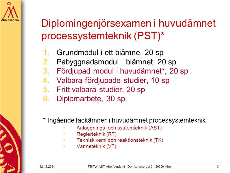 12.12.2014FB/TW AST Åbo Akademi - Domkyrkotorget 3 - 20500 Åbo3 Diplomingenjörsexamen i huvudämnet processystemteknik (PST)* 1.Grundmodul i ett biämne, 20 sp 2.Påbyggnadsmodul i biämnet, 20 sp 3.Fördjupad modul i huvudämnet*, 20 sp 4.Valbara fördjupade studier, 10 sp 5.Fritt valbara studier, 20 sp 6.Diplomarbete, 30 sp * Ingående fackämnen i huvudämnet processystemteknik Anläggnings- och systemteknik (AST) Reglerteknik (RT) Teknisk kemi och reaktionsteknik (TK) Värmeteknik (VT)
