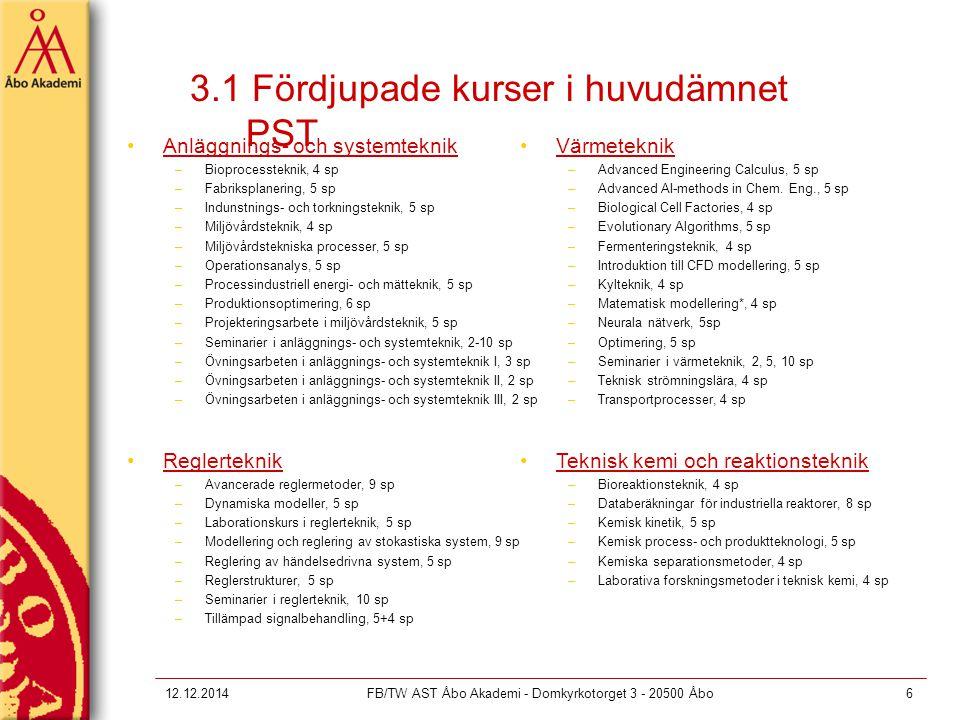 12.12.2014FB/TW AST Åbo Akademi - Domkyrkotorget 3 - 20500 Åbo6 3.1 Fördjupade kurser i huvudämnet PST Anläggnings- och systemteknik –Bioprocessteknik, 4 sp –Fabriksplanering, 5 sp –Indunstnings- och torkningsteknik, 5 sp –Miljövårdsteknik, 4 sp –Miljövårdstekniska processer, 5 sp –Operationsanalys, 5 sp –Processindustriell energi- och mätteknik, 5 sp –Produktionsoptimering, 6 sp –Projekteringsarbete i miljövårdsteknik, 5 sp –Seminarier i anläggnings- och systemteknik, 2-10 sp –Övningsarbeten i anläggnings- och systemteknik I, 3 sp –Övningsarbeten i anläggnings- och systemteknik II, 2 sp –Övningsarbeten i anläggnings- och systemteknik III, 2 sp Värmeteknik –Advanced Engineering Calculus, 5 sp –Advanced AI-methods in Chem.