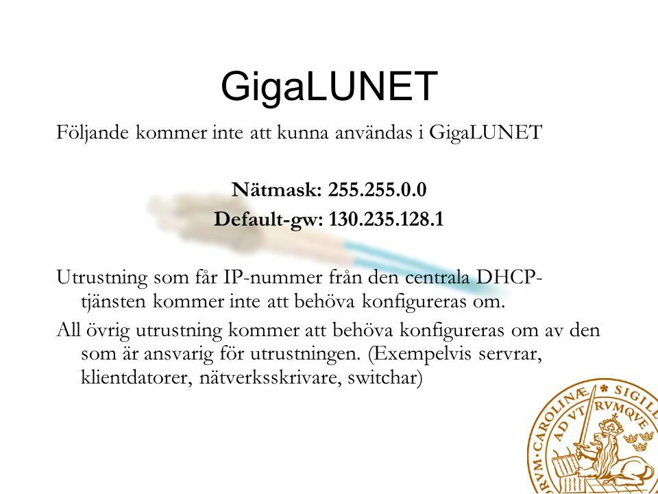 GigaLUNET Följande kommer inte att kunna användas i GigaLUNET Nätmask: 255.255.0.0 Default-gw: 130.235.128.1 Utrustning som får IP-nummer från den centrala DHCP- tjänsten kommer inte att behöva konfigureras om.