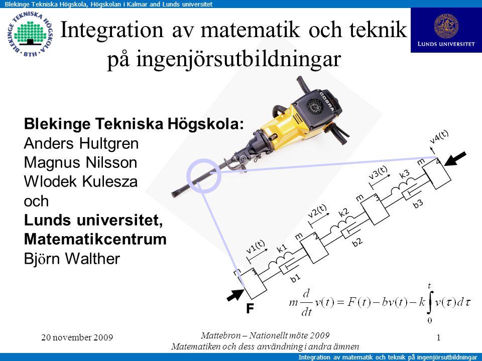 Blekinge Tekniska Högskola, Högskolan i Kalmar and Lunds universitet Integration av matematik och teknik på ingenjörsutbildningar m4m4 m3m3 k3 v3(t) b3 m2m2 k2 v2(t) b2 m1m1 k1 v1(t) b1 F v4(t) 20 november 20091 Integration av matematik och teknik på ingenjörsutbildningar Blekinge Tekniska Högskola: Anders Hultgren Magnus Nilsson Wlodek Kulesza och Lunds universitet, Matematikcentrum Bj ö rn Walther Mattebron – Nationellt möte 2009 Matematiken och dess användning i andra ämnen