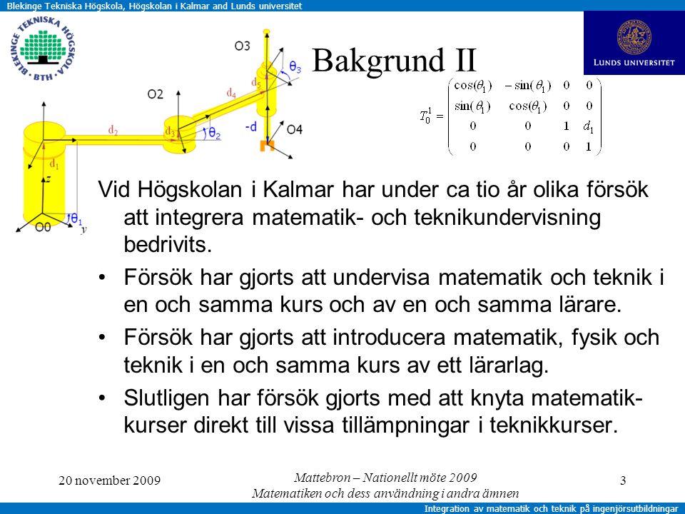 Blekinge Tekniska Högskola, Högskolan i Kalmar and Lunds universitet Integration av matematik och teknik på ingenjörsutbildningar Beskrivning av uppläggning I Termin 1Termin 2 Matematik, 4,5 hp per modul Algebra Linjär algebra Analys del 1Analys del 2 Tillämpningar, 3 hp per modul Algoritmer Datorani- meringar MekanikDynamik 4 Termin 3 Transform- teori Statistik Signaler och system Mätteknik Matematik och tillämpning är en gemensam kurs med en kursplan MatematiklärareTekniklärare 20 november 2009Mattebron – Nationellt möte 2009 Matematiken och dess användning i andra ämnen