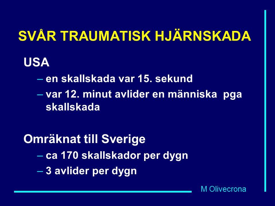 M Olivecrona SVÅR TRAUMATISK HJÄRNSKADA USA –en skallskada var 15. sekund –var 12. minut avlider en människa pga skallskada Omräknat till Sverige –ca