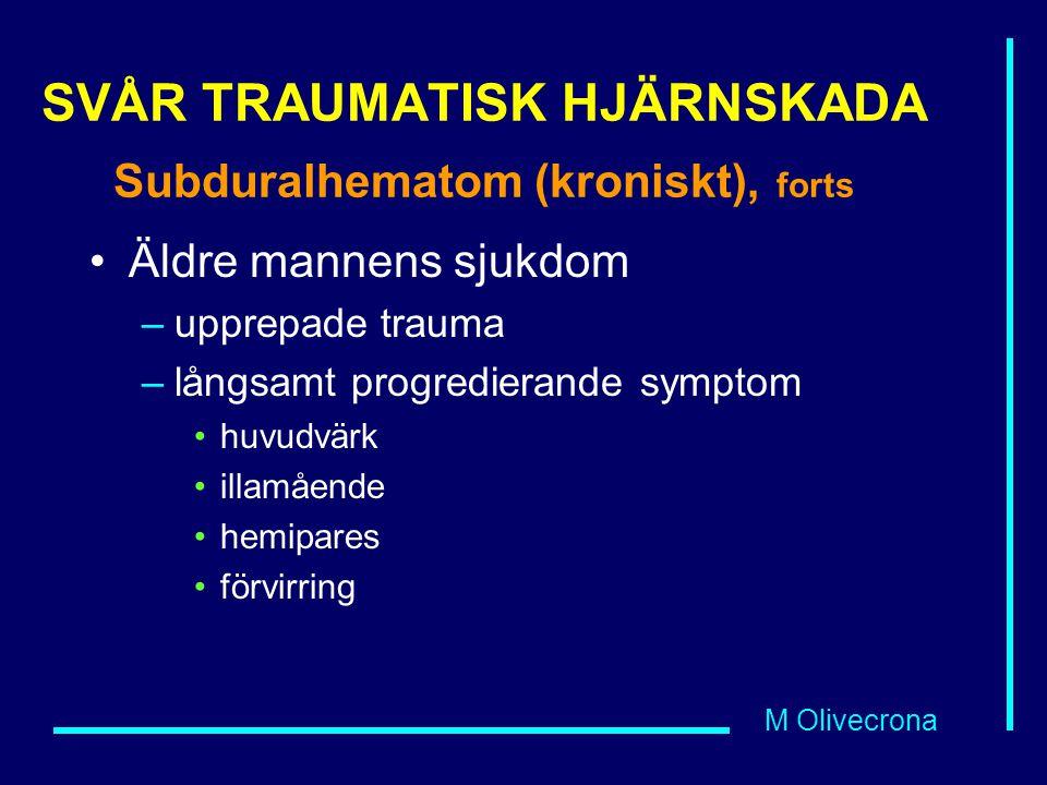 M Olivecrona SVÅR TRAUMATISK HJÄRNSKADA Subduralhematom (kroniskt), forts Äldre mannens sjukdom –upprepade trauma –långsamt progredierande symptom huvudvärk illamående hemipares förvirring